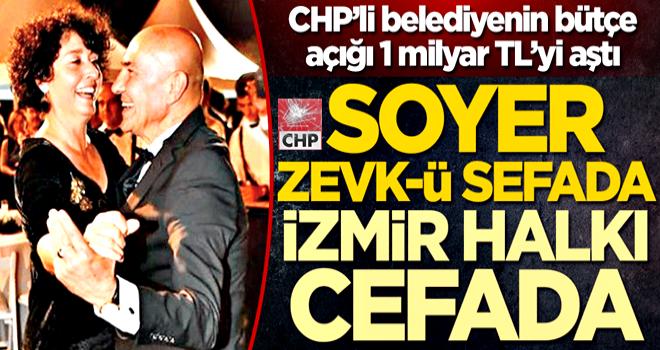 CHP'li belediyenin bütçe açığı 1 milyar TL'yi aştı! Soyer zevk-ü sefada İzmir halkı cefada