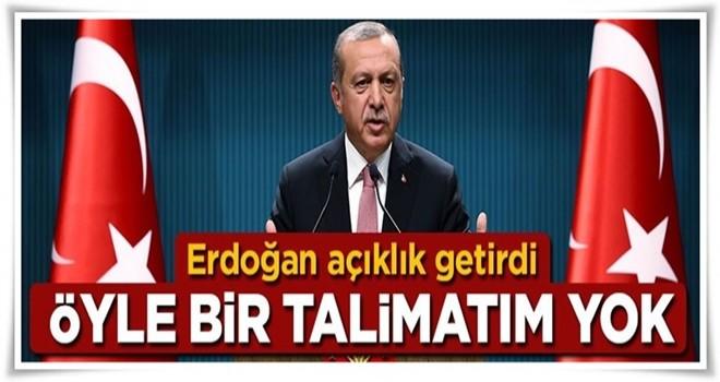 Cumhurbaşkanı Erdoğan: Öyle bir talimatım yok
