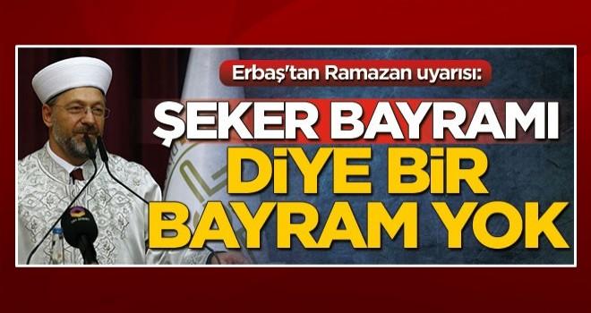 Diyanet İşleri Başkanı Ali Erbaş'tan Ramazan uyarısı: Şeker bayramı diye bir bayram yok
