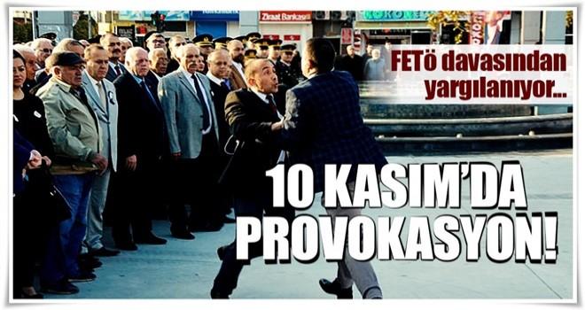 10 Kasım'da provokasyon! FETÖ'den yargılanıyor...