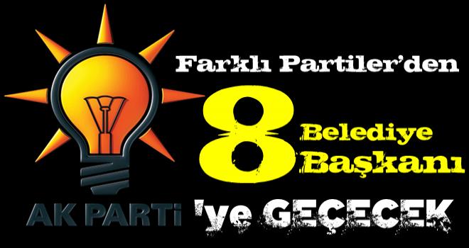AK Parti'ye farklı partilerden 8 belediye başkanı geçecek.