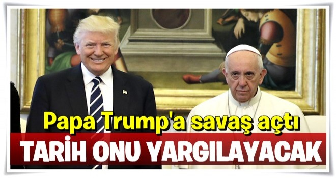 Papa'dan Trump'a sert sözler: Tarih onu yargılayacak