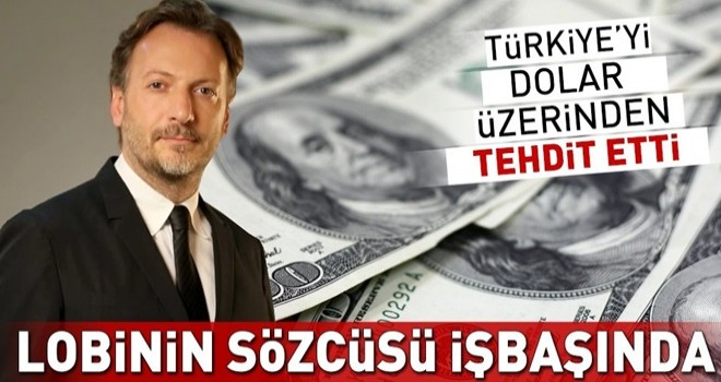 Lobinin sözcüsü Mirgün Cabas işbaşında! Türkiye'yi dolar üzerinden tehdit etti .