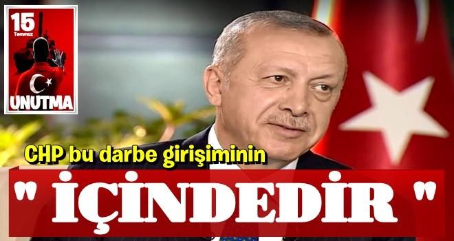Cumhurbaşkanı Erdoğan: CHP bu darbe girişiminin içindedir