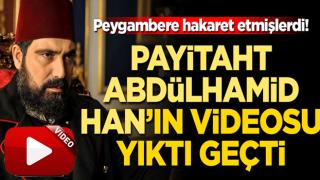 Peygambere hakaret sonrası Payitaht Abdülhamid Han'ın videosu yıktı geçti!