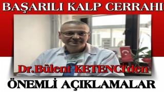 Başarılı kalp cerrahı Dr.Bülent KETENCİ 'den önemli açıklama