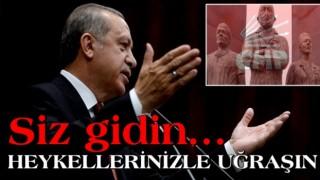 Cumhurbaşkanı Erdoğan: Siz gidin heykellerinizle uğraşın
