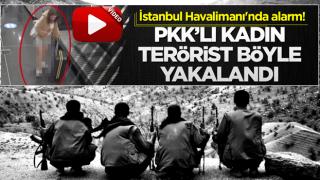 İstanbul Havalimanı'nda alarm! PKK'lı kadın terörist böyle yakalandı