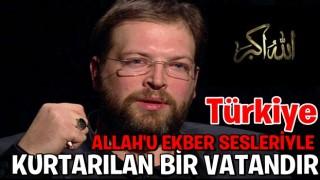 """""""TÜRKİYE ALLAH'U EKBER SESLERİYLE KURTARILAN BİR VATANDIR"""""""