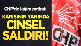 CHP'de lağım patladı! Karısının yanında cinsel saldırı