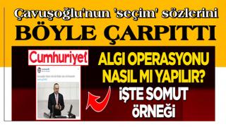 Cumhuriyet'ten akılalmaz çarpıtma! Çavuşoğlu'nun 'seçim' sözlerini böyle çarpıttı