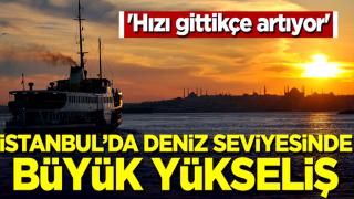 'Hızı gittikçe artıyor' İstanbul'da deniz seviyesinde büyük yükseliş