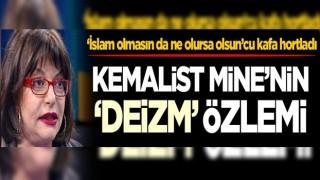 'İslam olmasın da ne olursa olsun'cu kafa hortladı! Kemalist Mine'nin 'Deizm' özlemi