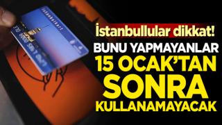 İstanbullular dikkat! Bunu yapmayanlar 15 Ocak'tan sonra kullanamayacak