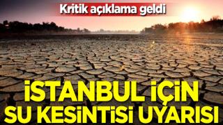 Kritik açıklama geldi! İstanbul için su kesintisi uyarısı
