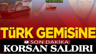 Türk gemisine korsanlardan küstah saldırı