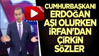 Cumhurbaşkanı Erdoğan aşı olurken İrfan'dan çirkin sözler