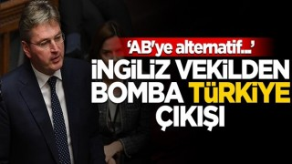 """İngiliz vekilden bomba Türkiye çıkışı! """"AB'ye alternatif..."""""""