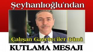 Şeyhanlıoğlu'ndan Çalışan Gazeteciler Günü Kutlama Mesajı