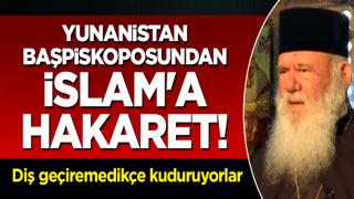 Yunanistan başpiskoposundan İslam'a hakaret! Türkiye'ye diş geçiremedikçe kuduruyorlar