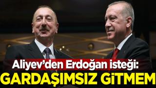 Aliyev'den Erdoğan isteği: Ben gardaşımsız gitmem