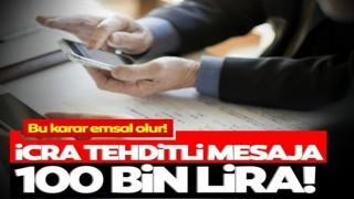 Emsal niteliğinde karar! İcra tehditli mesaja 100 bin lira ceza
