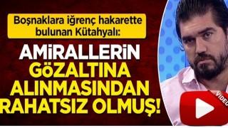 Boşnaklara iğrenç hakarette bulunan Rasim Ozan Kütahyalı: Amirallerin gözaltına alınmasından rahatsız olmuş!