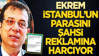 Ekrem, İstanbul'un parasını şahsi reklâmına harcıyor
