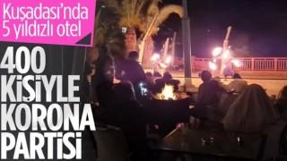 Kuşadası'nda 5 yıldızlı otelde 400 kişilik 'korona' partisi