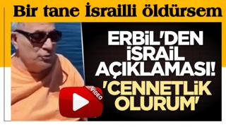 Erbil'den İsrail açıklaması! 'Cennetlik olurum'
