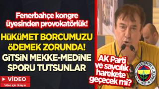 Fenerbahçe kongre üyesinden provokatörlük: Hükümet borcumuzu ödemek zorunda! Gitsin Mekke-Medine sporu tutsunlar