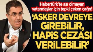 """Habertürk'te aşı olmayan vatandaşlar için tepki çeken çağrı! """"Asker devreye girebilir, hapis cezası verilebilir"""""""