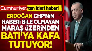 Cumhuriyet'ten itiraf haberi: Erdoğan CHP'nin haberi bile olmayan Maraş üzerinden Batı'ya kafa tutuyor!