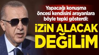 Yapacağı konuşma öncesi kendisini arayanlara Cumhurbaşkanı Erdoğan'dan tepki: Sizden izin alacak değilim