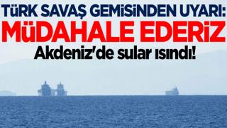 Akdeniz'de sular ısındı! Türk savaş gemisinden uyarı: Müdahale ederiz