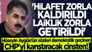 Hüseyin Aygün'ün sözleri demokratik geçinen CHP'yi karıştıracak cinsten: Hilafet zorla kaldırıldı, laiklik zorla getirildi