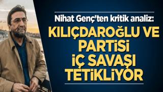 Nihat Genç'ten kritik analiz: Kılıçdaroğlu ve partisi iç savaşı tetikliyor