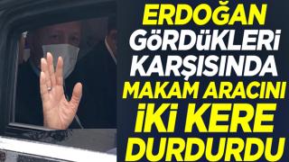Cumhurbaşkanı Erdoğan gördükleri karşısında makam aracını iki kere durdurdu
