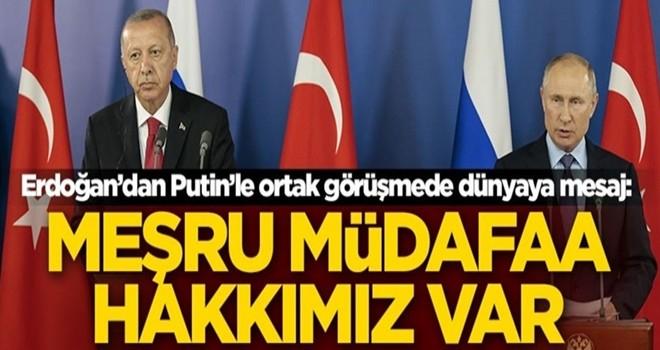 Erdoğan'dan Putin'le ortak görüşmede dünyaya mesaj: Meşru müdafaa hakkımız var