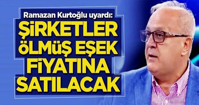 Ramazan Kurtoğlu uyardı: Şirketler ölmüş eşek fiyatına satılacak