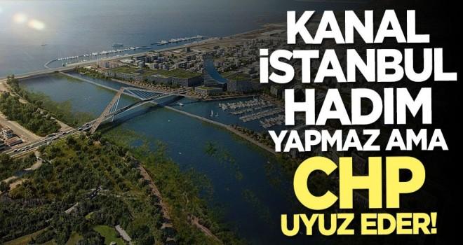 Kanal İstanbul hadım yapmaz ama CHP uyuz eder!
