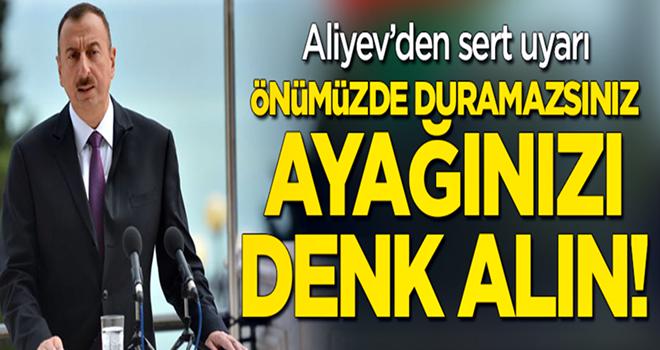 Aliyev'den sert uyarı: Önümüzde duramazlar, ayağını denk alsınlar!