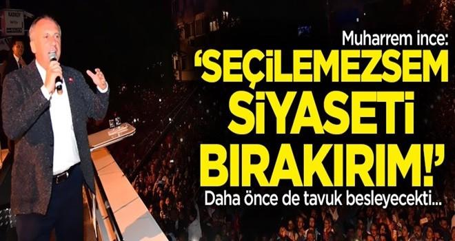 Muharrem İnce: Seçilemezsem siyaseti bırakırım!