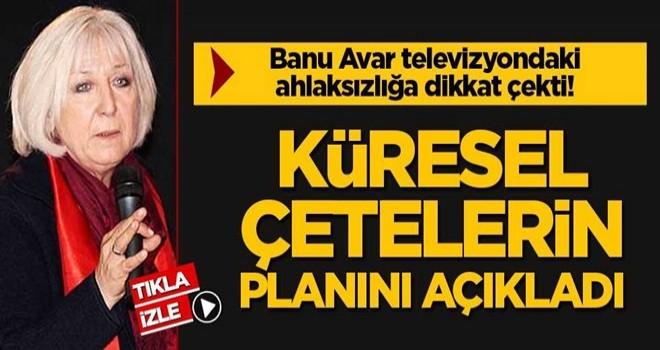 Banu Avar televizyondaki ahlaksızlığa dikkat çekti! Küresel çetelerin planını açıkladı
