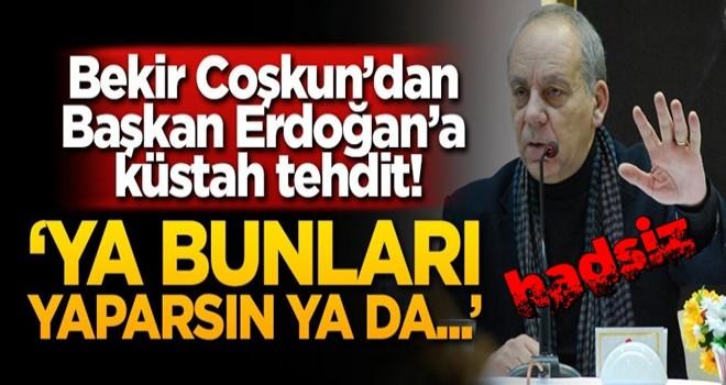 Bekir Coşkun'dan Başkan Erdoğan'a küstah tehdit! 'Ya bunları yaparsın ya da...'
