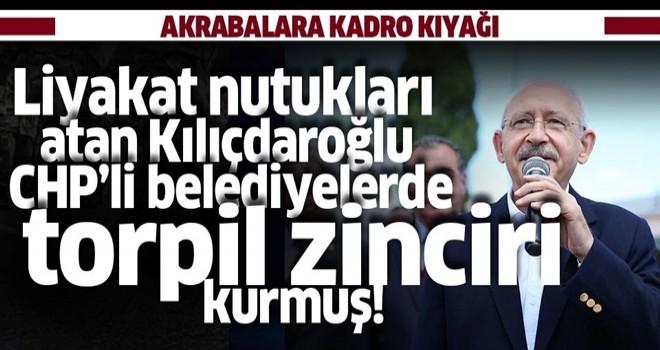 Liyakat nutukları atan Kılıçdaroğlu belediyelerde torpil zinciri kurmuş! .