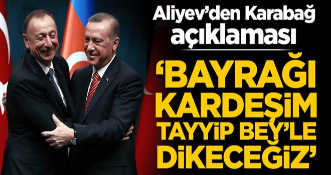 Aliyev'den Karabağ açıklaması: Bayrağı kardeşim Erdoğan'la dikeceğiz