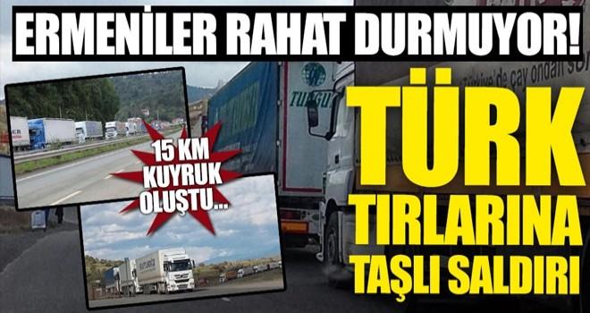 Ermeniler rahat durmuyor! Türk tırlarını taşlıyorlar...