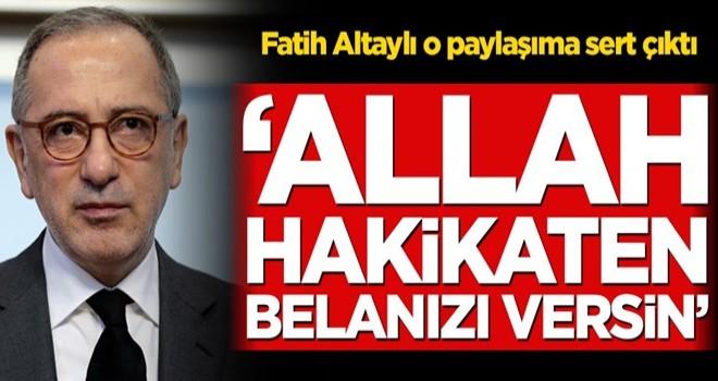 Fatih Altaylı o paylaşıma sert çıktı! 'Allah hakikaten belanızı versin'