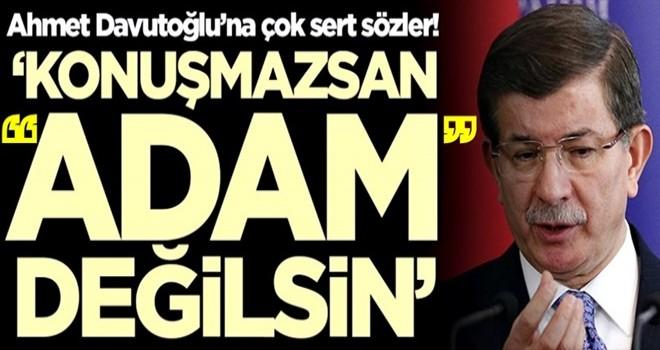 Ahmet Davutoğlu'na çok sert sözler! 'Konuşmazsan adam değilsin'
